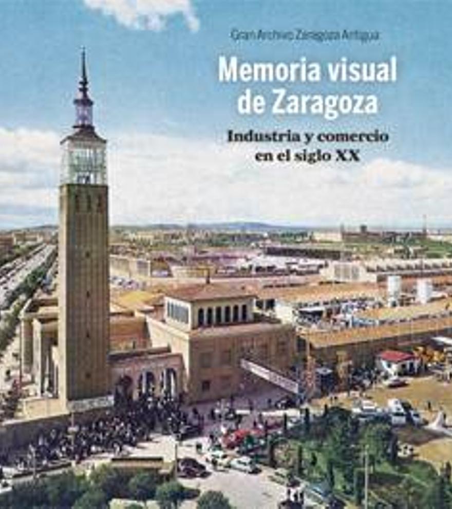Portada Memoria visual de Zaragoza. Industria y comercio del siglo XX